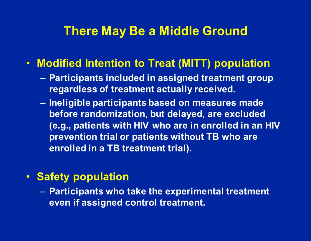 There May Be a Middle Ground Modified Intention to Treat (MITT) population –Participants included in assigned treatment group regardless of treatment