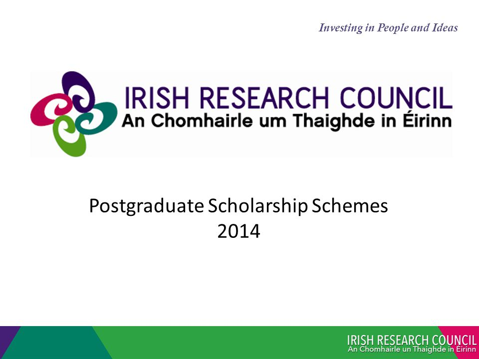 Postgraduate Scholarships All Disciplines & types of research Value of Award (Stipend €16k; Fees <€5,750 if not met by other source) Eligible direct research expenses <€2,250pa Full-time scholarships held at a recognised Irish HEI (does not include Northern Ireland) Structured Degrees eligible