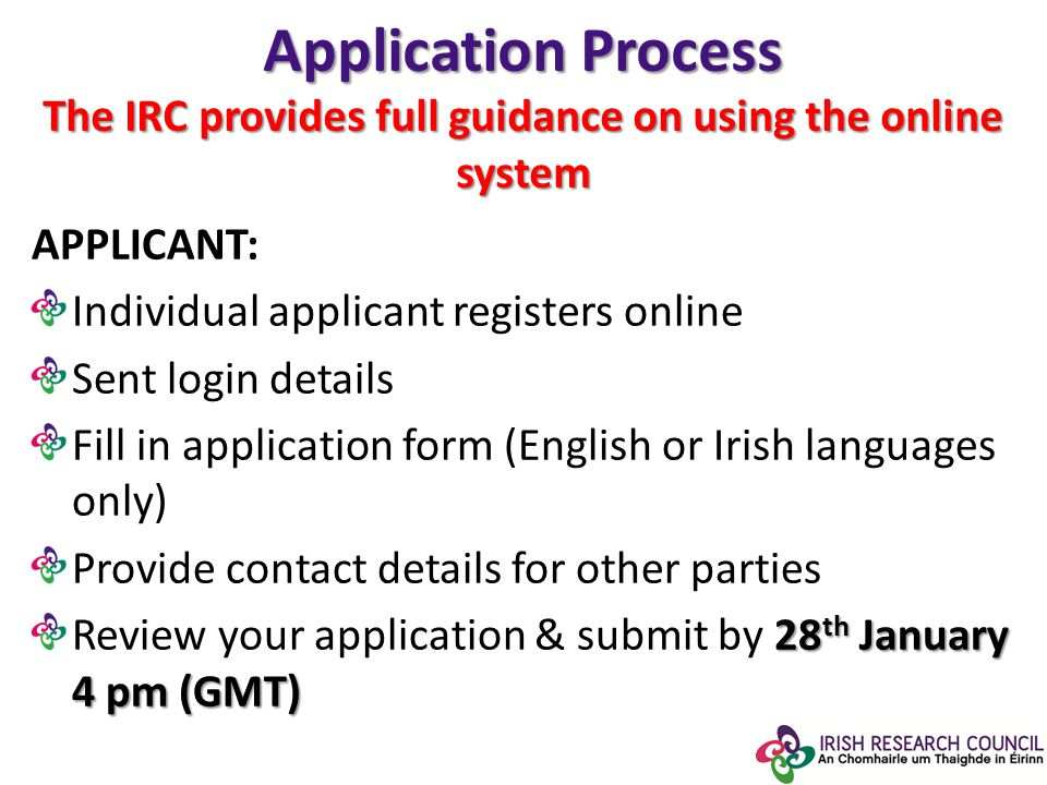 Application Process The IRC provides full guidance on using the online system APPLICANT: Individual applicant registers online Sent login details Fill in application form (English or Irish languages only) Provide contact details for other parties 28 th January 4 pm (GMT) Review your application & submit by 28 th January 4 pm (GMT)
