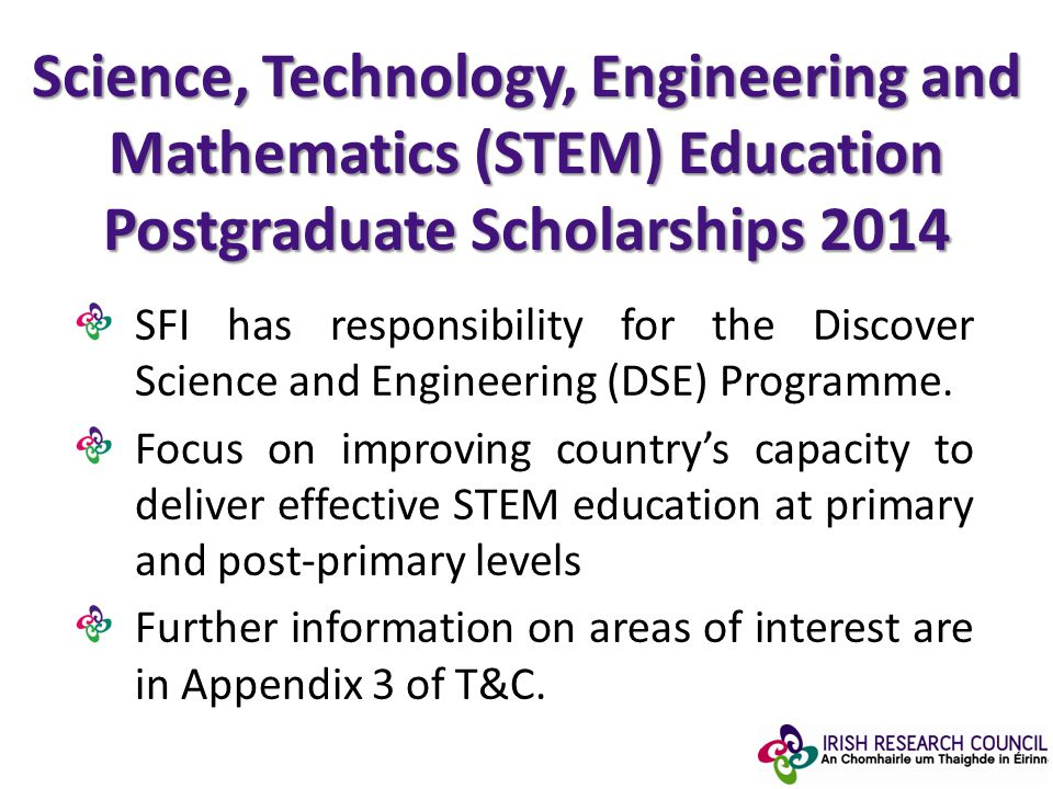 Science, Technology, Engineering and Mathematics (STEM) Education Postgraduate Scholarships 2014 SFI has responsibility for the Discover Science and Engineering (DSE) Programme.