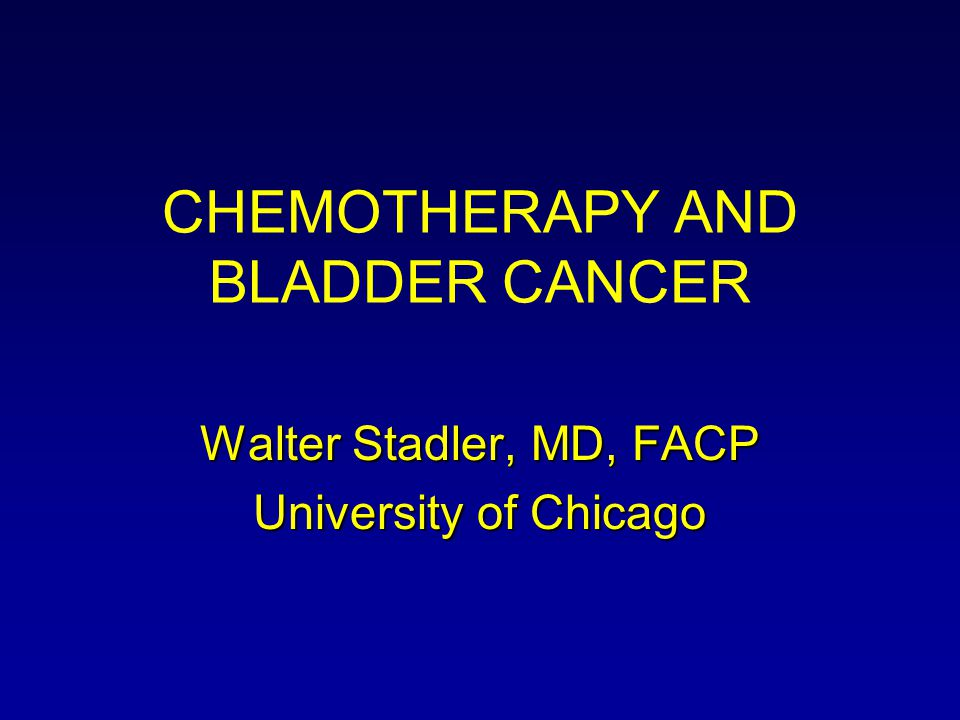 CHEMOTHERAPY AND BLADDER CANCER Walter Stadler, MD, FACP University of Chicago