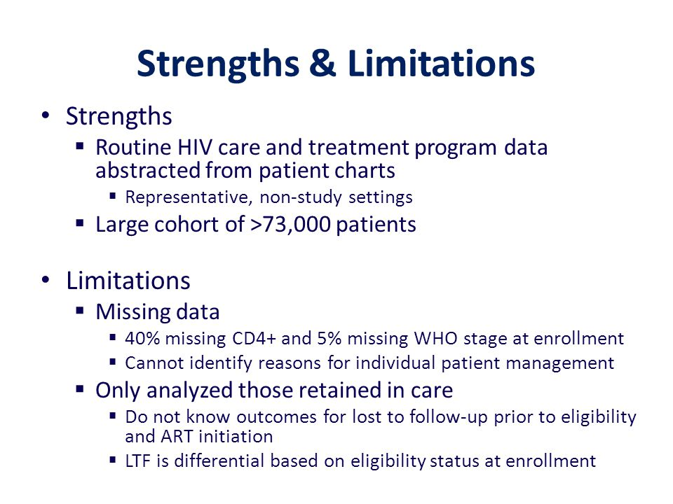 Strengths & Limitations Strengths  Routine HIV care and treatment program data abstracted from patient charts  Representative, non-study settings 