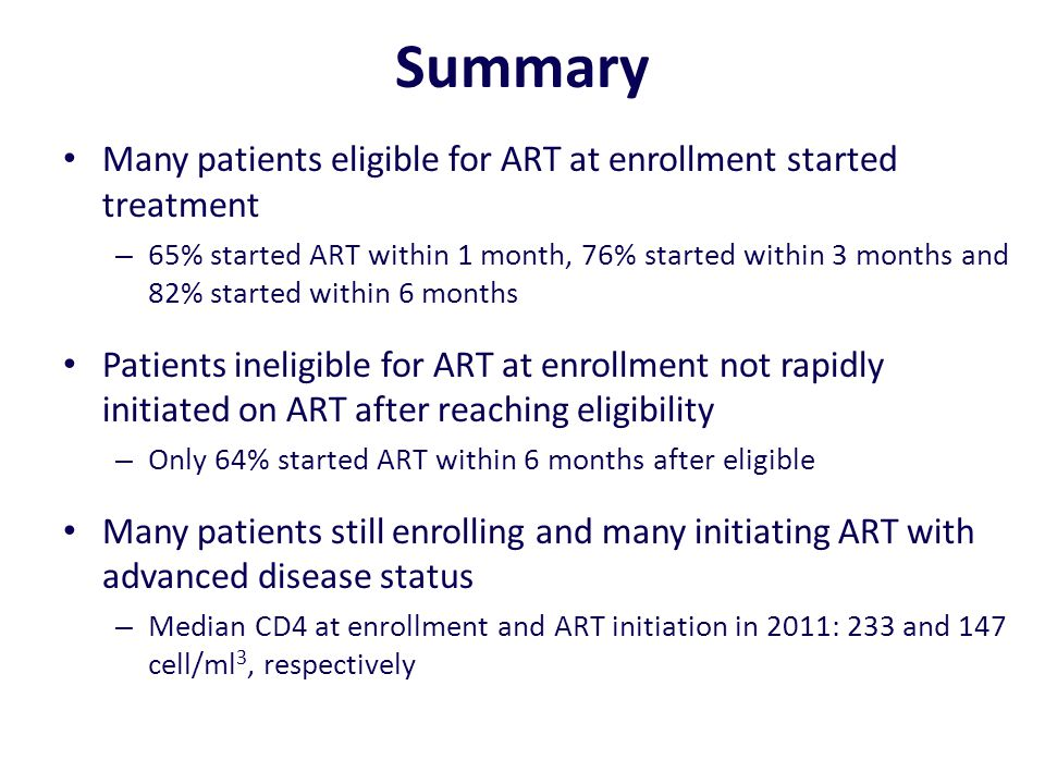 Summary Many patients eligible for ART at enrollment started treatment – 65% started ART within 1 month, 76% started within 3 months and 82% started w