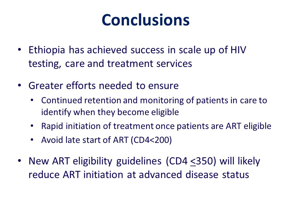 Conclusions Ethiopia has achieved success in scale up of HIV testing, care and treatment services Greater efforts needed to ensure Continued retention and monitoring of patients in care to identify when they become eligible Rapid initiation of treatment once patients are ART eligible Avoid late start of ART (CD4<200) New ART eligibility guidelines (CD4 <350) will likely reduce ART initiation at advanced disease status