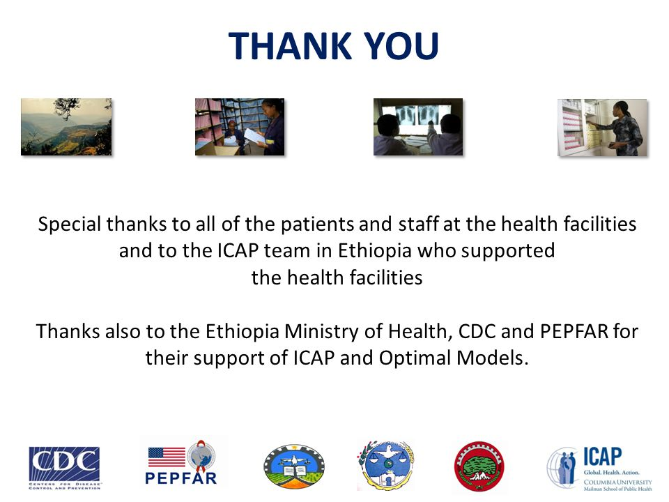 THANK YOU Special thanks to all of the patients and staff at the health facilities and to the ICAP team in Ethiopia who supported the health facilitie