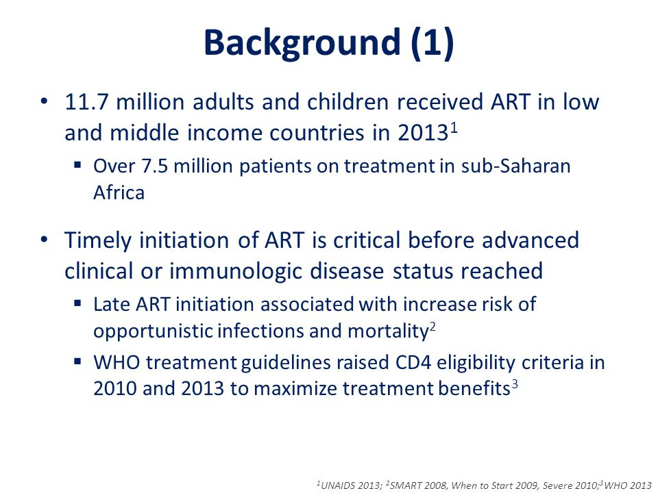 Background (1) 11.7 million adults and children received ART in low and middle income countries in 2013 1  Over 7.5 million patients on treatment in sub-Saharan Africa Timely initiation of ART is critical before advanced clinical or immunologic disease status reached  Late ART initiation associated with increase risk of opportunistic infections and mortality 2  WHO treatment guidelines raised CD4 eligibility criteria in 2010 and 2013 to maximize treatment benefits 3 1 UNAIDS 2013; 2 SMART 2008, When to Start 2009, Severe 2010; 3 WHO 2013