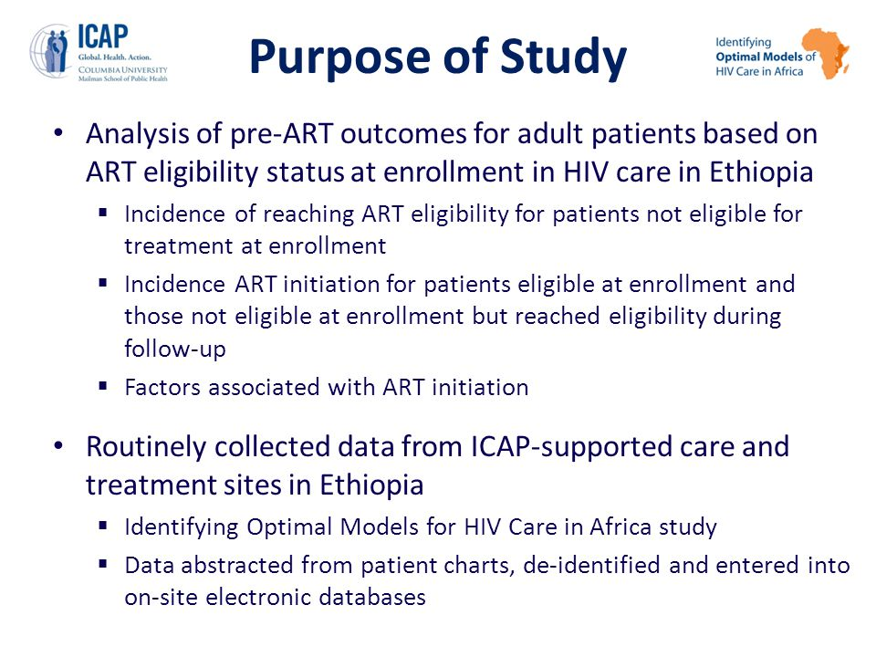 Purpose of Study Analysis of pre-ART outcomes for adult patients based on ART eligibility status at enrollment in HIV care in Ethiopia  Incidence of reaching ART eligibility for patients not eligible for treatment at enrollment  Incidence ART initiation for patients eligible at enrollment and those not eligible at enrollment but reached eligibility during follow-up  Factors associated with ART initiation Routinely collected data from ICAP-supported care and treatment sites in Ethiopia  Identifying Optimal Models for HIV Care in Africa study  Data abstracted from patient charts, de-identified and entered into on-site electronic databases