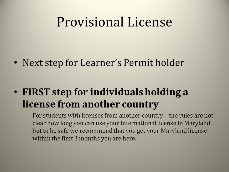Provisional License Next step for Learner's Permit holder FIRST step for individuals holding a license from another country – For students with licenses from another country – the rules are not clear how long you can use your international license in Maryland, but to be safe we recommend that you get your Maryland license within the first 3 months you are here.