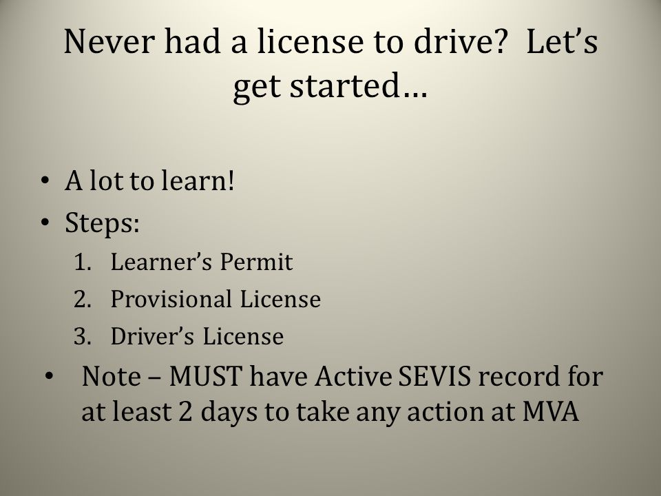Learner's Permit Allows you to drive with supervision of experienced driver Other person must be 21; had license for 3 years; sit next to you at all times Must have learner's permit 9 months before testing for Provisional License