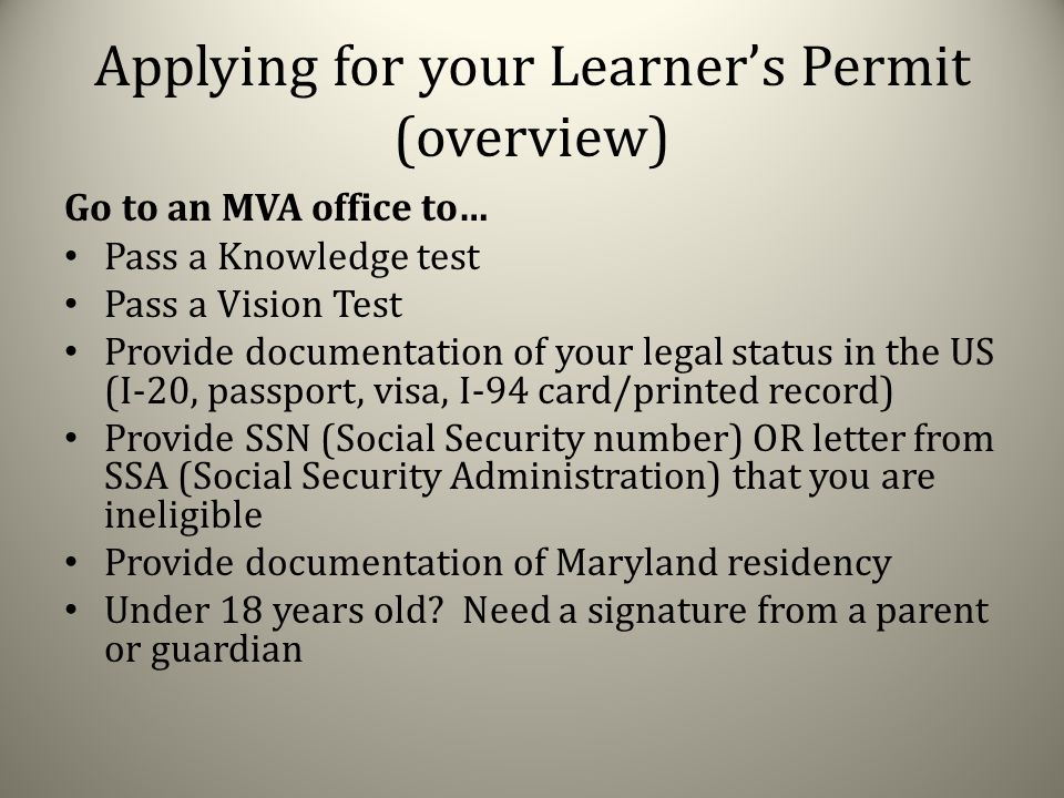 Applying for your Learner's Permit (overview) Go to an MVA office to… Pass a Knowledge test Pass a Vision Test Provide documentation of your legal status in the US (I-20, passport, visa, I-94 card/printed record) Provide SSN (Social Security number) OR letter from SSA (Social Security Administration) that you are ineligible Provide documentation of Maryland residency Under 18 years old.