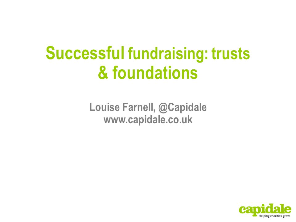 Successful fundraising: trusts & foundations Louise Farnell, @Capidale www.capidale.co.uk
