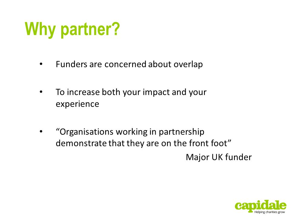 "Why partner? Funders are concerned about overlap To increase both your impact and your experience ""Organisations working in partnership demonstrate th"