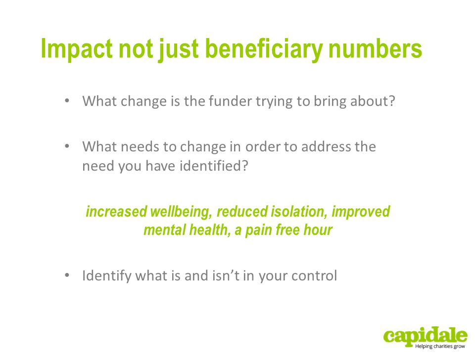 Impact not just beneficiary numbers What change is the funder trying to bring about.