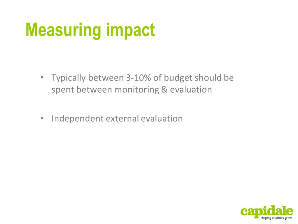 Measuring impact Typically between 3-10% of budget should be spent between monitoring & evaluation Independent external evaluation