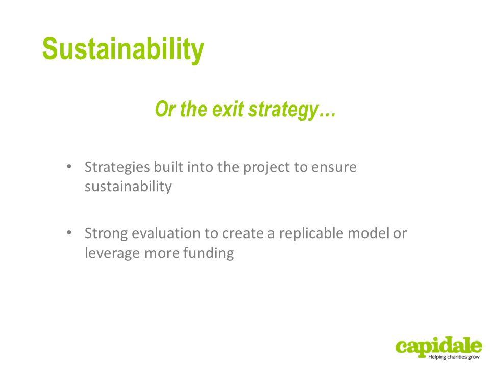 Sustainability Or the exit strategy… Strategies built into the project to ensure sustainability Strong evaluation to create a replicable model or leverage more funding