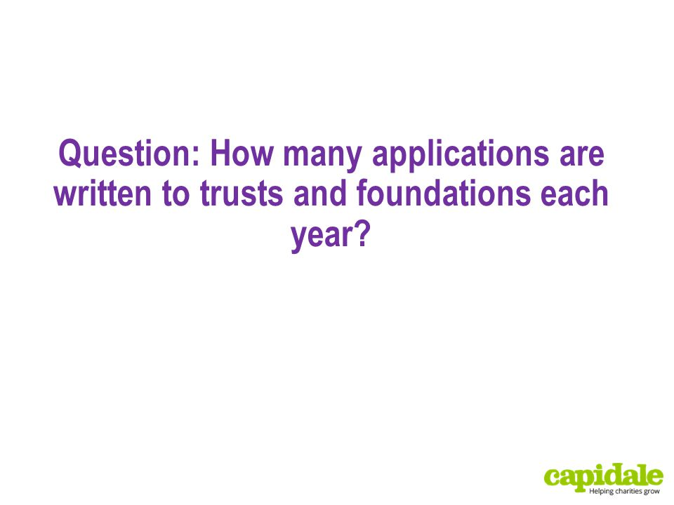 Question: How many applications are written to trusts and foundations each year