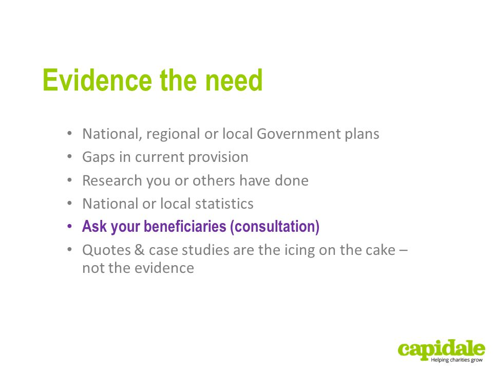 Evidence the need National, regional or local Government plans Gaps in current provision Research you or others have done National or local statistics Ask your beneficiaries (consultation) Quotes & case studies are the icing on the cake – not the evidence