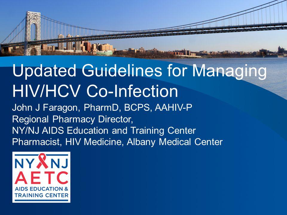 Updated Guidelines for Managing HIV/HCV Co-Infection John J Faragon, PharmD, BCPS, AAHIV-P Regional Pharmacy Director, NY/NJ AIDS Education and Training Center Pharmacist, HIV Medicine, Albany Medical Center