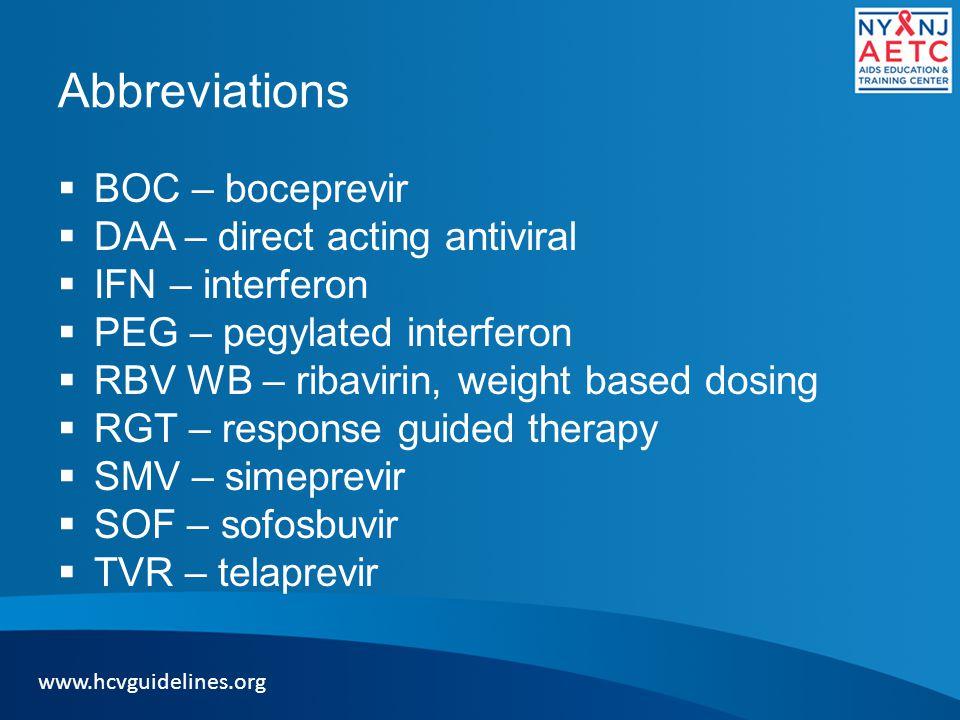 Abbreviations  BOC – boceprevir  DAA – direct acting antiviral  IFN – interferon  PEG – pegylated interferon  RBV WB – ribavirin, weight based dosing  RGT – response guided therapy  SMV – simeprevir  SOF – sofosbuvir  TVR – telaprevir www.hcvguidelines.org