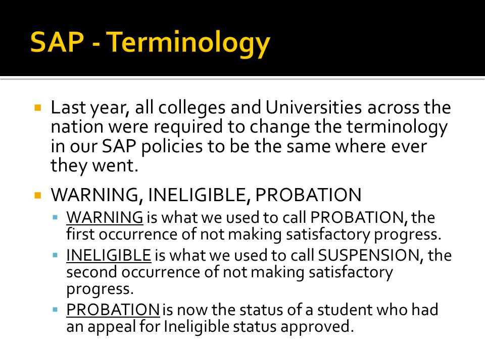  Last year, all colleges and Universities across the nation were required to change the terminology in our SAP policies to be the same where ever the