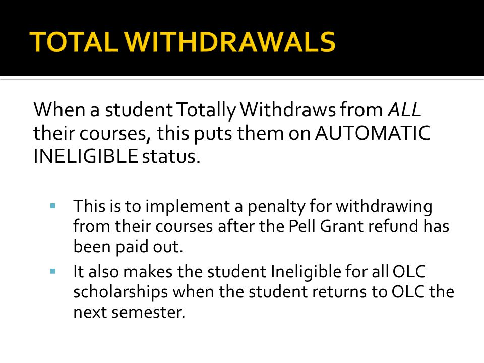 When a student Totally Withdraws from ALL their courses, this puts them on AUTOMATIC INELIGIBLE status.