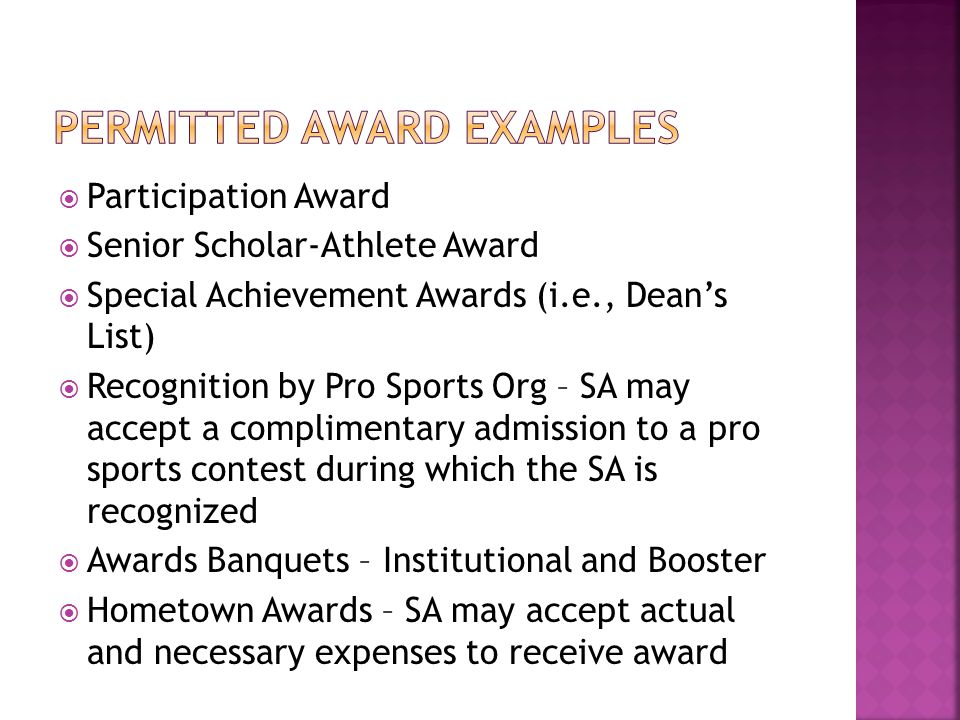  Participation Award  Senior Scholar-Athlete Award  Special Achievement Awards (i.e., Dean's List)  Recognition by Pro Sports Org – SA may accept a complimentary admission to a pro sports contest during which the SA is recognized  Awards Banquets – Institutional and Booster  Hometown Awards – SA may accept actual and necessary expenses to receive award