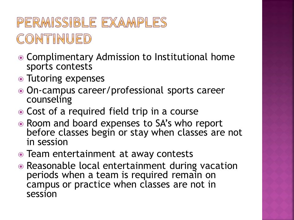  Complimentary Admission to Institutional home sports contests  Tutoring expenses  On-campus career/professional sports career counseling  Cost of a required field trip in a course  Room and board expenses to SA's who report before classes begin or stay when classes are not in session  Team entertainment at away contests  Reasonable local entertainment during vacation periods when a team is required remain on campus or practice when classes are not in session
