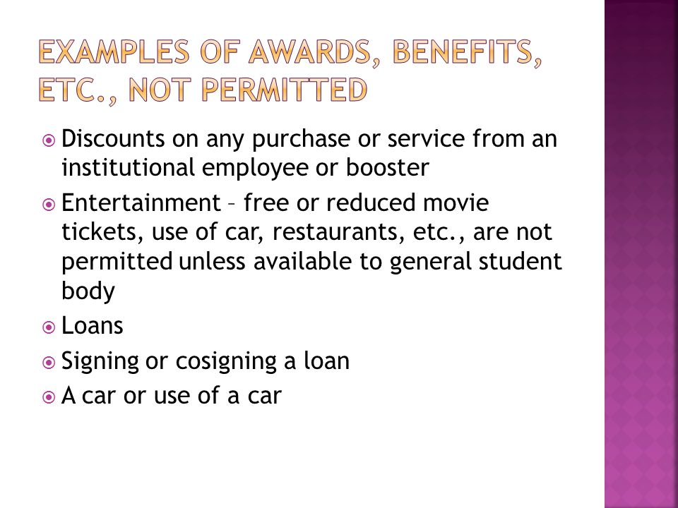  Discounts on any purchase or service from an institutional employee or booster  Entertainment – free or reduced movie tickets, use of car, restaurants, etc., are not permitted unless available to general student body  Loans  Signing or cosigning a loan  A car or use of a car