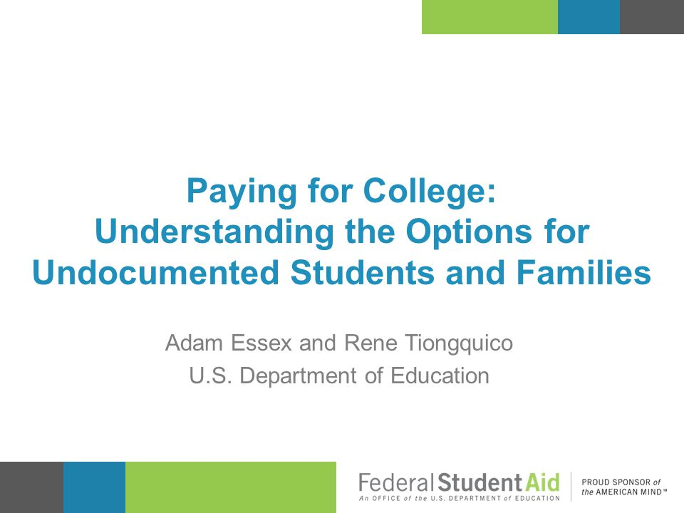 Paying for College: Understanding the Options for Undocumented Students and Families Adam Essex and Rene Tiongquico U.S. Department of Education