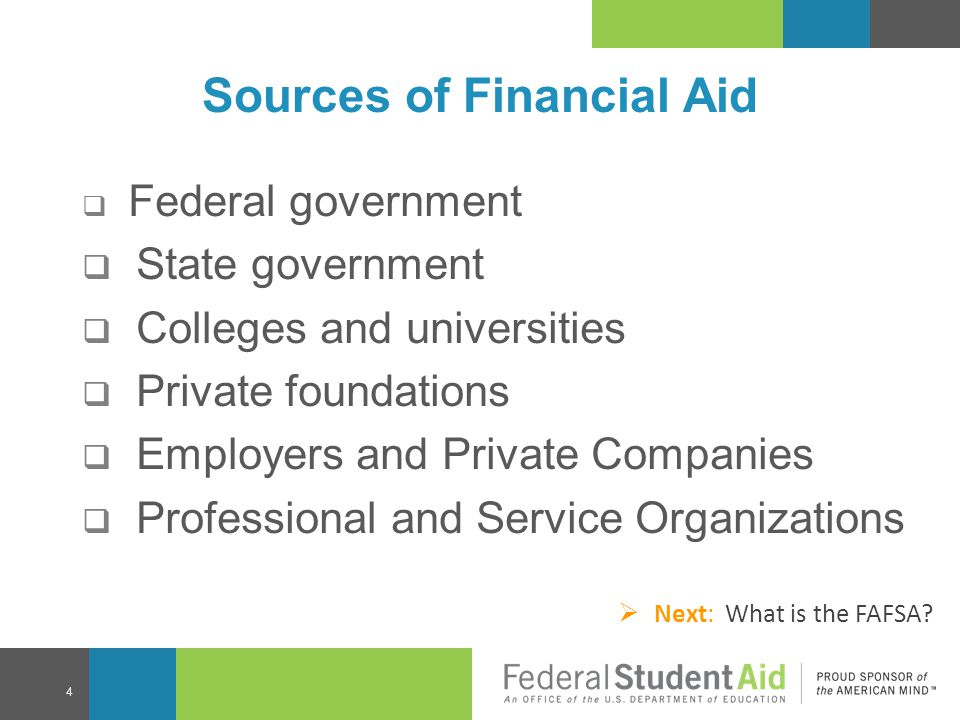 Sources of Financial Aid  Federal government  State government  Colleges and universities  Private foundations  Employers and Private Companies 