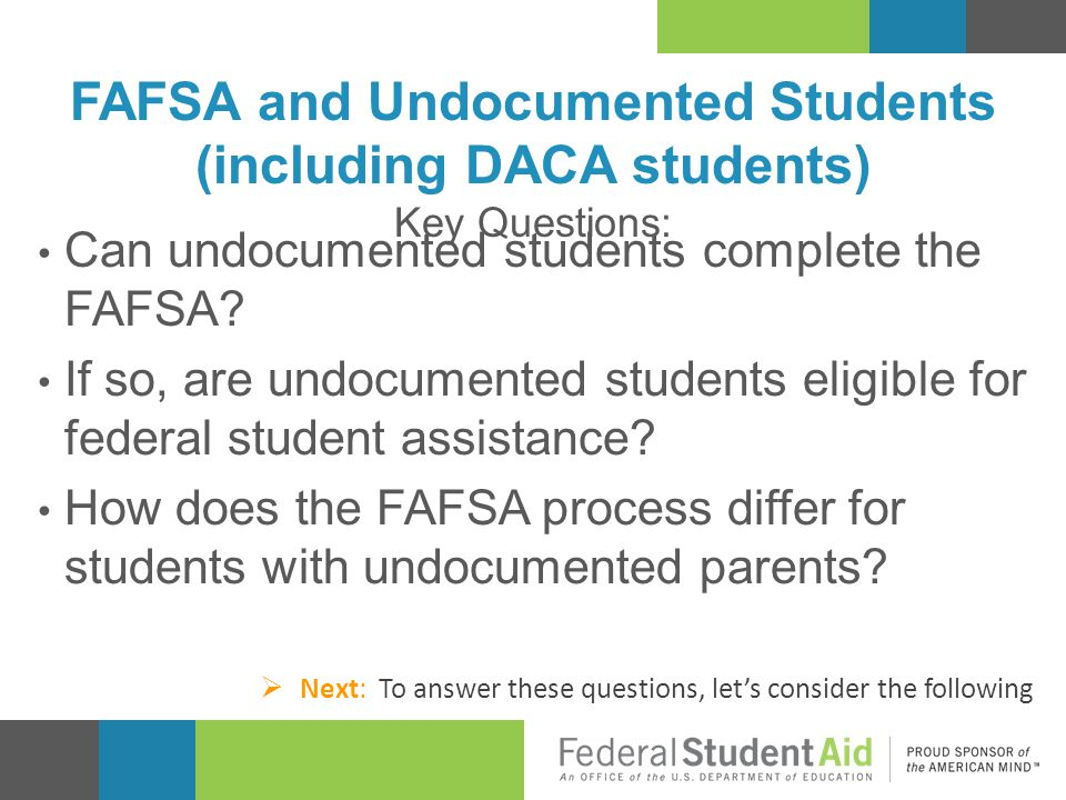 FAFSA and Undocumented Students (including DACA students) Key Questions: Can undocumented students complete the FAFSA? If so, are undocumented student