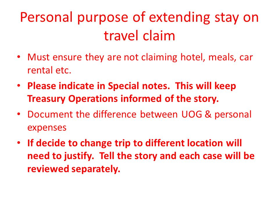 Personal purpose of extending stay on travel claim Must ensure they are not claiming hotel, meals, car rental etc.