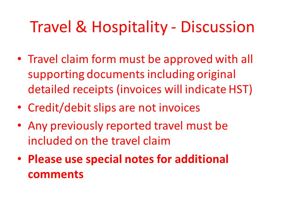 Travel & Hospitality - Discussion Travel claim form must be approved with all supporting documents including original detailed receipts (invoices will indicate HST) Credit/debit slips are not invoices Any previously reported travel must be included on the travel claim Please use special notes for additional comments