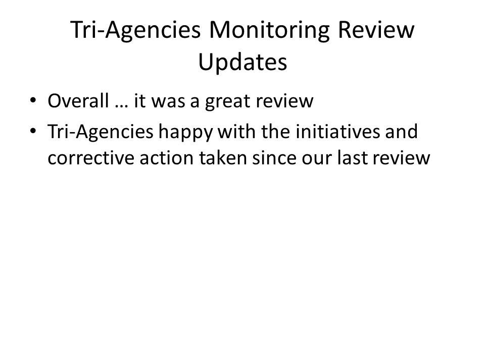 Tri-Agencies Monitoring Review Updates Overall … it was a great review Tri-Agencies happy with the initiatives and corrective action taken since our l