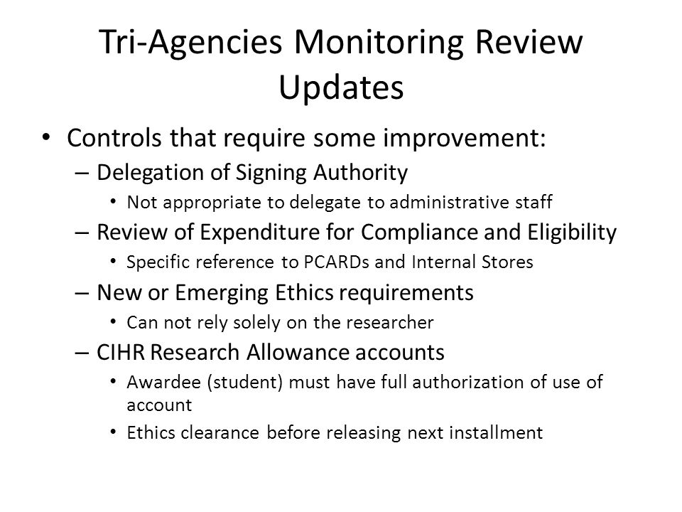 Tri-Agencies Monitoring Review Updates Controls that require some improvement: – Delegation of Signing Authority Not appropriate to delegate to administrative staff – Review of Expenditure for Compliance and Eligibility Specific reference to PCARDs and Internal Stores – New or Emerging Ethics requirements Can not rely solely on the researcher – CIHR Research Allowance accounts Awardee (student) must have full authorization of use of account Ethics clearance before releasing next installment