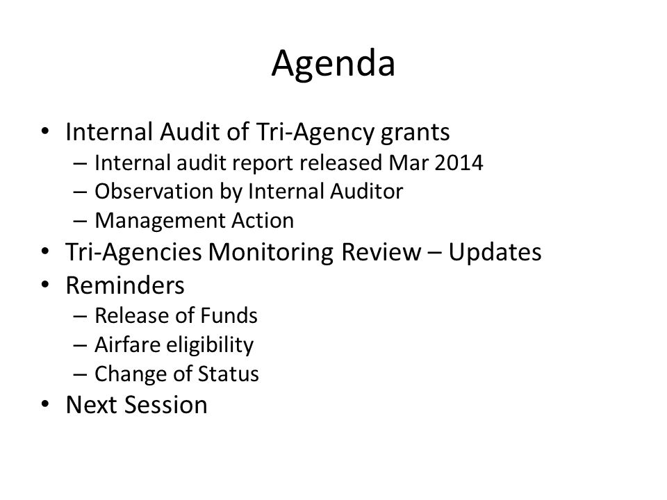 Agenda Internal Audit of Tri-Agency grants – Internal audit report released Mar 2014 – Observation by Internal Auditor – Management Action Tri-Agencies Monitoring Review – Updates Reminders – Release of Funds – Airfare eligibility – Change of Status Next Session