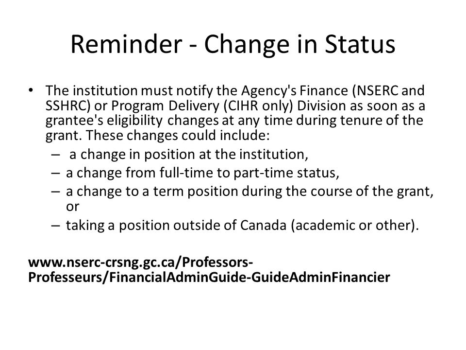 Reminder - Change in Status The institution must notify the Agency s Finance (NSERC and SSHRC) or Program Delivery (CIHR only) Division as soon as a grantee s eligibility changes at any time during tenure of the grant.