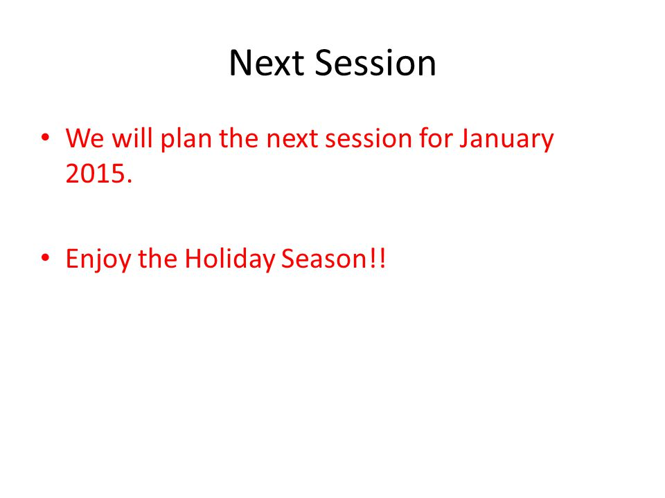 Next Session We will plan the next session for January 2015. Enjoy the Holiday Season!!