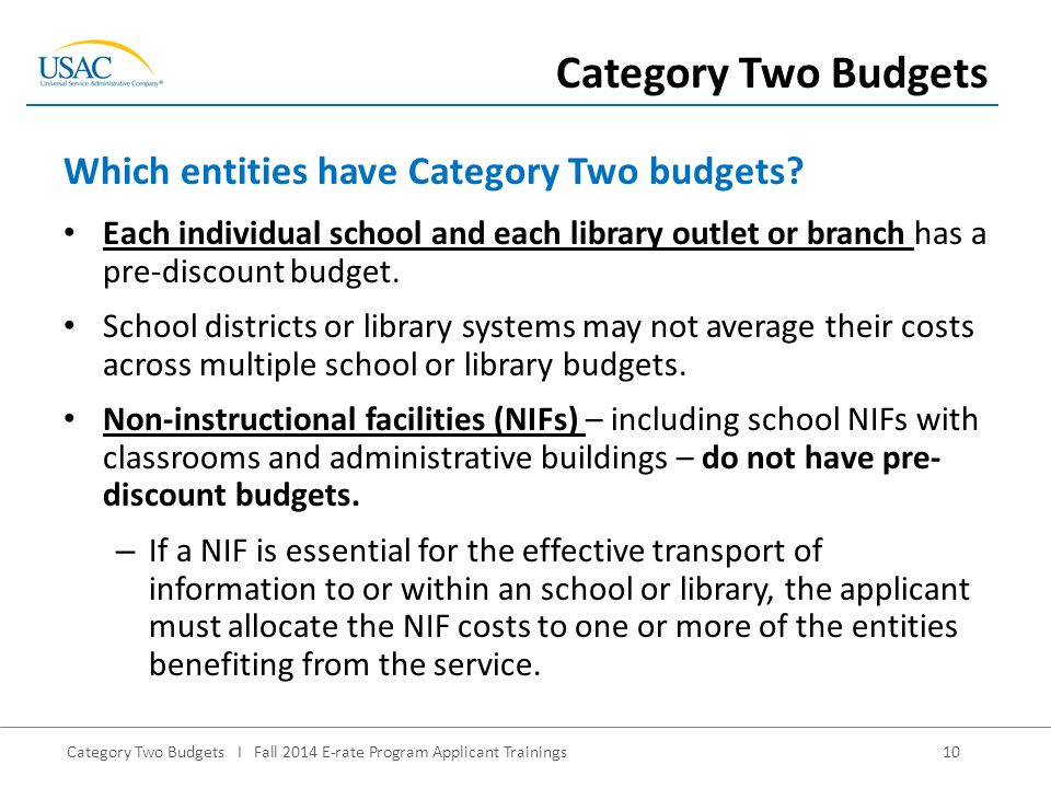 Category Two Budgets I Fall 2014 E-rate Program Applicant Trainings10 Each individual school and each library outlet or branch has a pre-discount budget.