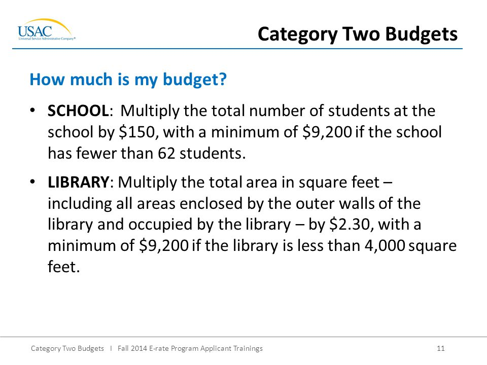 Category Two Budgets I Fall 2014 E-rate Program Applicant Trainings11 SCHOOL: Multiply the total number of students at the school by $150, with a minimum of $9,200 if the school has fewer than 62 students.