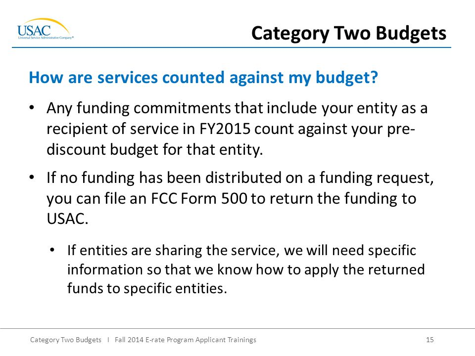 Category Two Budgets I Fall 2014 E-rate Program Applicant Trainings15 Any funding commitments that include your entity as a recipient of service in FY2015 count against your pre- discount budget for that entity.