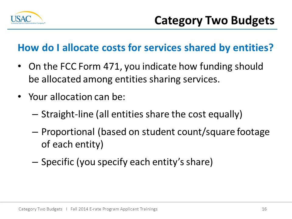 Category Two Budgets I Fall 2014 E-rate Program Applicant Trainings16 On the FCC Form 471, you indicate how funding should be allocated among entities sharing services.