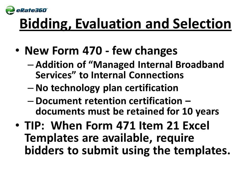 Bidding, Evaluation and Selection New Form 470 - few changes – Addition of Managed Internal Broadband Services to Internal Connections – No technology plan certification – Document retention certification – documents must be retained for 10 years TIP: When Form 471 Item 21 Excel Templates are available, require bidders to submit using the templates.