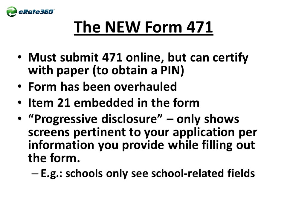 The NEW Form 471 Must submit 471 online, but can certify with paper (to obtain a PIN) Form has been overhauled Item 21 embedded in the form Progressive disclosure – only shows screens pertinent to your application per information you provide while filling out the form.