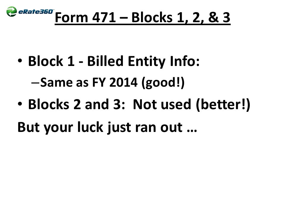 Form 471 – Blocks 1, 2, & 3 Block 1 - Billed Entity Info: – Same as FY 2014 (good!) Blocks 2 and 3: Not used (better!) But your luck just ran out …
