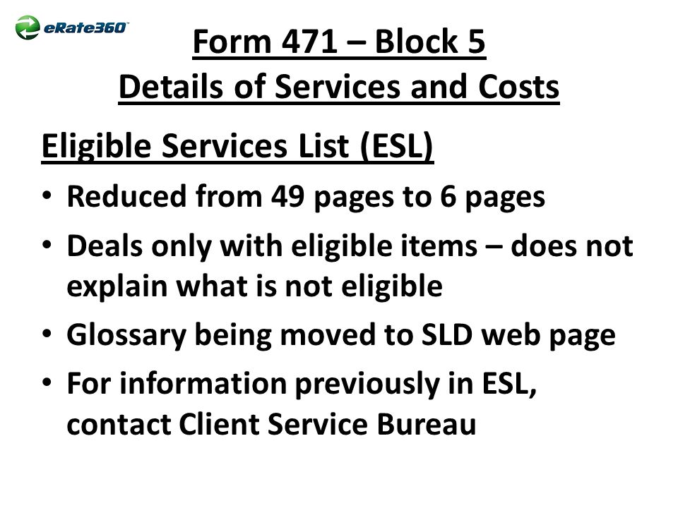 Form 471 – Block 5 Details of Services and Costs Eligible Services List (ESL) Reduced from 49 pages to 6 pages Deals only with eligible items – does not explain what is not eligible Glossary being moved to SLD web page For information previously in ESL, contact Client Service Bureau