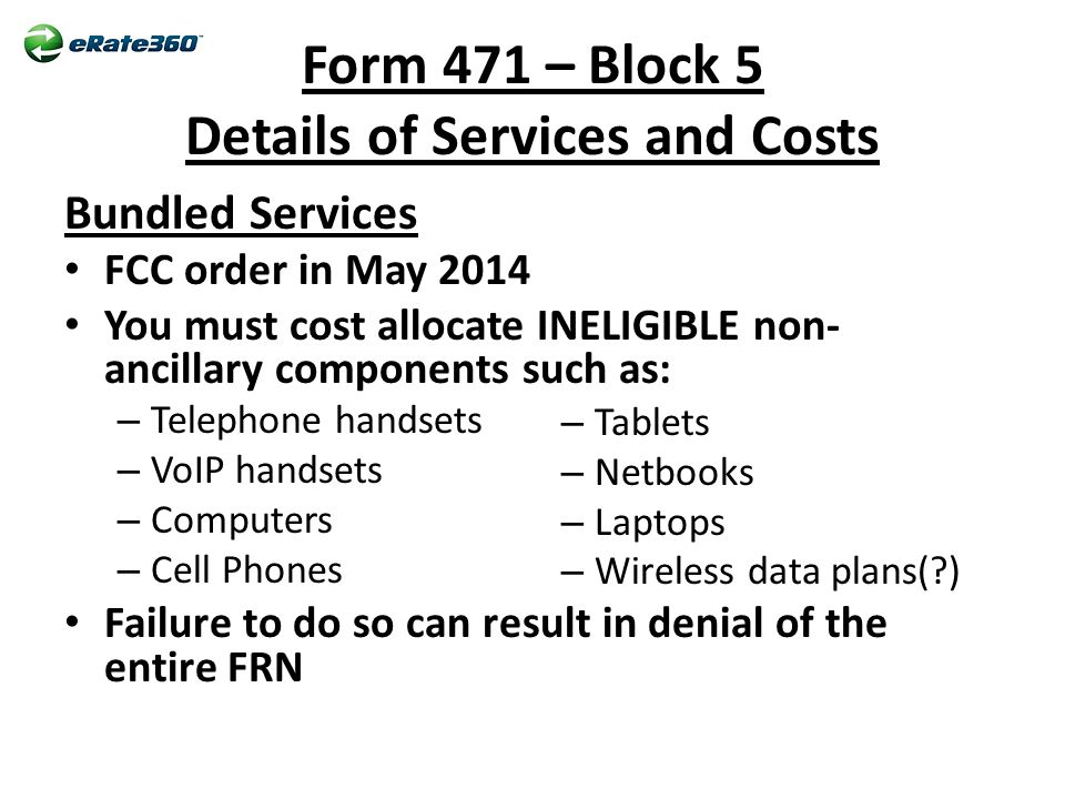 Form 471 – Block 5 Details of Services and Costs Bundled Services FCC order in May 2014 You must cost allocate INELIGIBLE non- ancillary components such as: – Telephone handsets – VoIP handsets – Computers – Cell Phones Failure to do so can result in denial of the entire FRN – Tablets – Netbooks – Laptops – Wireless data plans( )