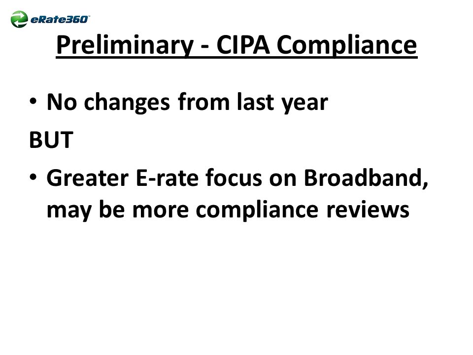 Preliminary - CIPA Compliance No changes from last year BUT Greater E-rate focus on Broadband, may be more compliance reviews