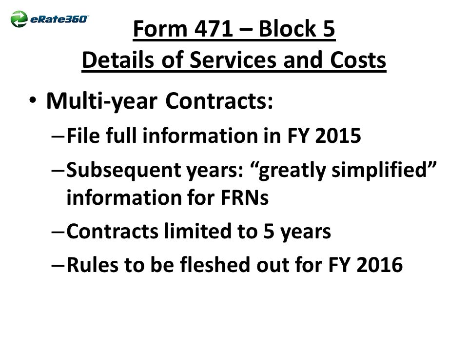 Form 471 – Block 5 Details of Services and Costs Multi-year Contracts: – File full information in FY 2015 – Subsequent years: greatly simplified information for FRNs – Contracts limited to 5 years – Rules to be fleshed out for FY 2016