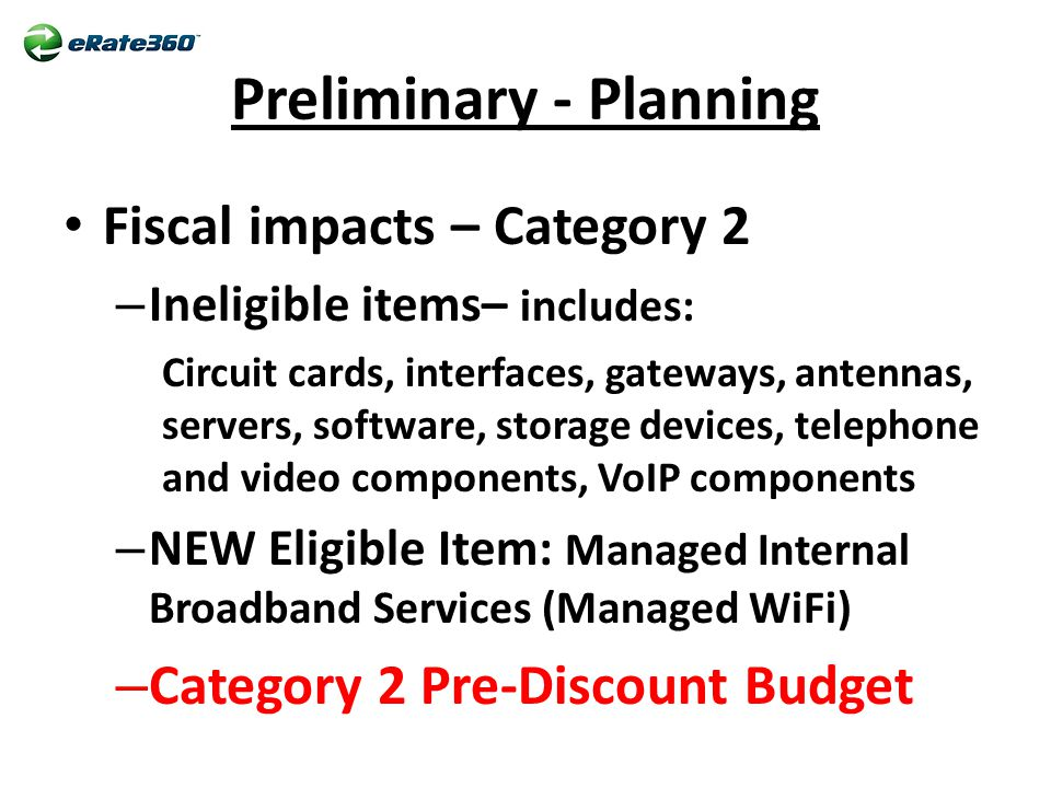 Preliminary - Planning Fiscal impacts – Category 2 – Ineligible items– includes: Circuit cards, interfaces, gateways, antennas, servers, software, storage devices, telephone and video components, VoIP components – NEW Eligible Item: Managed Internal Broadband Services (Managed WiFi) – Category 2 Pre-Discount Budget